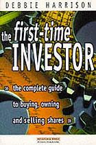 The first-time investor : the complete guide to buying, owning and selling shares