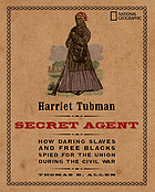 Harriet Tubman, secret agent : how daring slaves and free Blacks spied for the Union during the Civil War