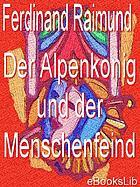 Der Alpenkönig und der Menschenfeind; romantisch-komisches original-Zauberspiel in zwei Aufzügen. Im Anhang Schillers Fragment: Der Menschenfeind