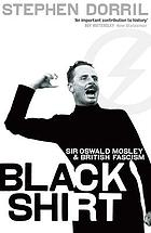 Blackshirt : Sir Oswald Mosley and British fascism