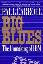 Big blues : the unmaking of IBM