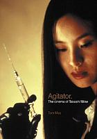 Agitator : the cinema of Takashi Miike