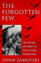 The forgotten few : the Polish Air Force in the Second World War
