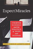 Expect miracles : charter schools and the politics of hope and despair