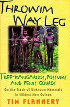 Throwim way leg : tree-kangaroos, possums, and penis gourds--on the track of unknown mammals in wildest New Guinea
