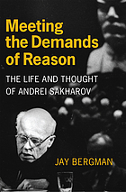 Meeting the demands of reason : the life and thought of Andrei Sakharov