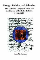 Liturgy, politics, and salvation : the Catholic League in Paris and the nature of Catholic reform, 1540-1630