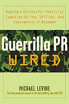 Guerrilla P.R. wired : waging a successful publicity campaign online, offline, and everywhere in between