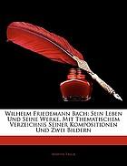 Wilhelm Friedemann Bach : sein Leben und seine Werke mit thematischem Verzeichnis seiner Kompositionen und zwei Bildern