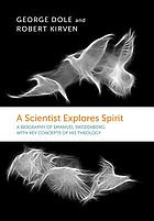 A scientist explores spirit : a compact biography of Emanuel Swedenborg with key concepts of Swedenborg's theology