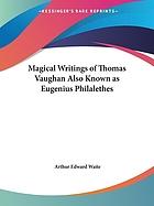 The magical writings of Thomas Vaughan (Eugenius Philatethes) : a verbatim reprint of his first four treatises : Anthroposophia theomagica, Anima magica abscondita, Magia adamica, and the true Cœlum terræ