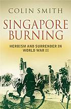 Singapore burning : heroism and surrender in World War II