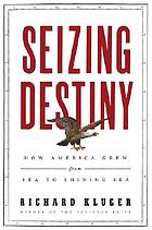 Seizing destiny : how America grew from sea to shining sea
