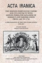 The Hispano-Portuguese empire and its contacts with Safavid Persia, the Kingdom of Hormuz and Yarubid Oman from 1489 to 1720 : a bibliography of printed publications, 1508-2007