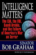 Intelligence matters : the CIA, the FBI, Saudi Arabia, and the failure of America's war on terror