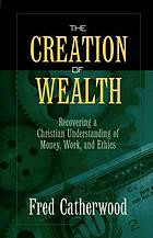 The creation of wealth : recovering a Christian understanding of money, work, and ethics