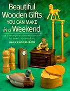 Beautiful wooden gifts you can make in a weekend : craft 20 heirloom projects and master new techniques-- from marquetry to turning and more