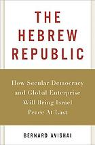 The Hebrew republic : how secular democracy and global enterprise will bring Israel peace at last