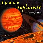 Space explained : a beginner's guide to the universe