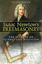 Isaac Newton's freemasonry : the alchemy of science and mysticism