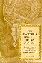 The enormous vogue of things Mexican : cultural relations between the United States and Mexico, 1920-1935