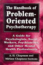 The handbook of problem-oriented psychotherapy : a guide for psychologists, social workers, psychiatrists, and other mental health professionals