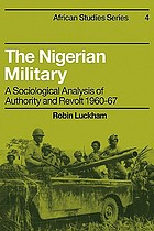 The Nigerian military; a sociological analysis of authority & revolt 1960-67