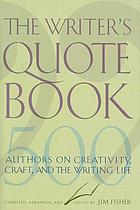 The writer's quotebook : 500 authors on creativity, craft, and the writing life