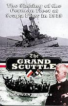 The grand scuttle : the sinking of the German Fleet at Scapa Flow in 1919