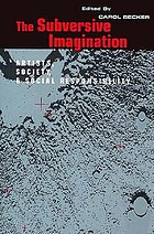 The Subversive imagination : artists, society, and social responsibilityThe Subversive imagination : the artist, society, and social responsibility