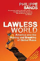 Lawless world : America and the making and breaking of global rules