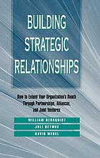 Building strategic relationships : how to extend your organization's reach through partnerships, alliances, and joint ventures
