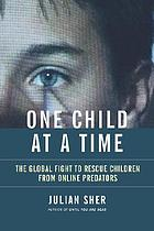 One child at a time : the global fight to rescue children from online predators
