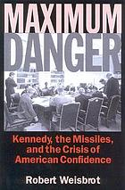Maximum danger : Kennedy, the missiles, and the crisis of American confidence
