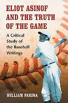 Eliot Asinof and the truth of the game : a critical study of the baseball writings