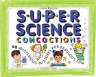 Super science concoctions : 50 mysterious mixtures for fabulous fun