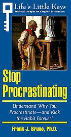 Stop procrastinating : understand why you procrastinate, and kick the habit forever!