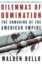 Dilemmas of domination : the unmaking of the American empire