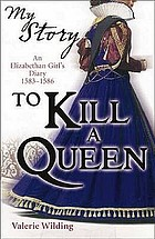 To Kill a Queen : an Elizabethan Girl's Diary 1583-1586