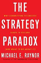 The strategy paradox : why committing to success leads to failure, and what to do about it