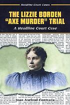 "The Lizzie Borden ""axe murder"" trial : a headline court case"