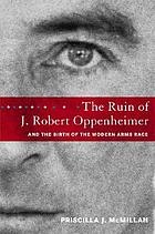 The ruin of J. Robert Oppenheimer : and the birth of the modern arms race