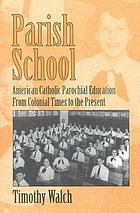 Parish school : American Catholic parochial education from colonial times to the present