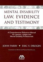 Mental disability law, evidence, and testimony : a comprehensive reference manual for lawyers, judges, and mental disability professionals