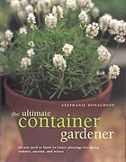 The ultimate container gardener : all you need to know to create plantings for spring, summer, autumn, and winter