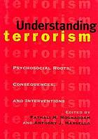 Understanding terrorism : psychosocial roots, consequences, and interventions