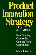 Product innovation strategy pure and simple : how winning companies outpace their competitors