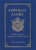 Imperial glory : the bulletins of Napoleon's Grande Armée, 1805-1814, with additional supporting documents
