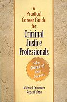 A practical career guide for criminal justice professionals : how to take charge of your career