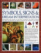 The complete illustrated encyclopedia of symbols, signs & dream interpretation : identification and analysis of the visual vocabulary and secret language that shapes our thoughts and dreams and dictates our reactions to the world